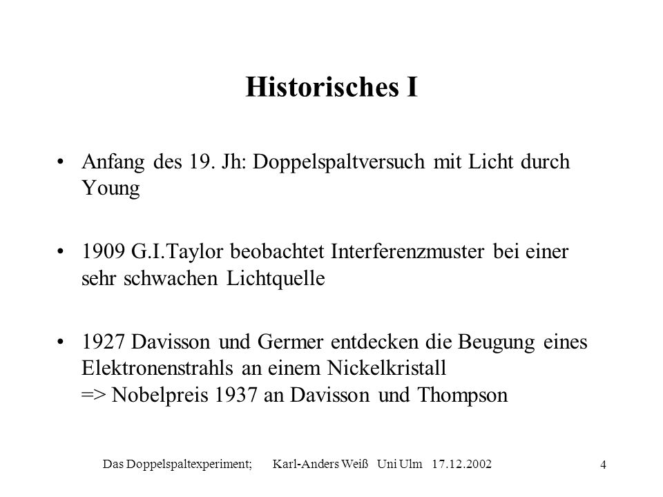 Das Doppelspaltexperiment; Karl-Anders Weiß Uni Ulm 17.12.2002 4 Historisches I Anfang des 19. Jh: Doppelspaltversuch mit Licht durch Young 1909 G.I.T