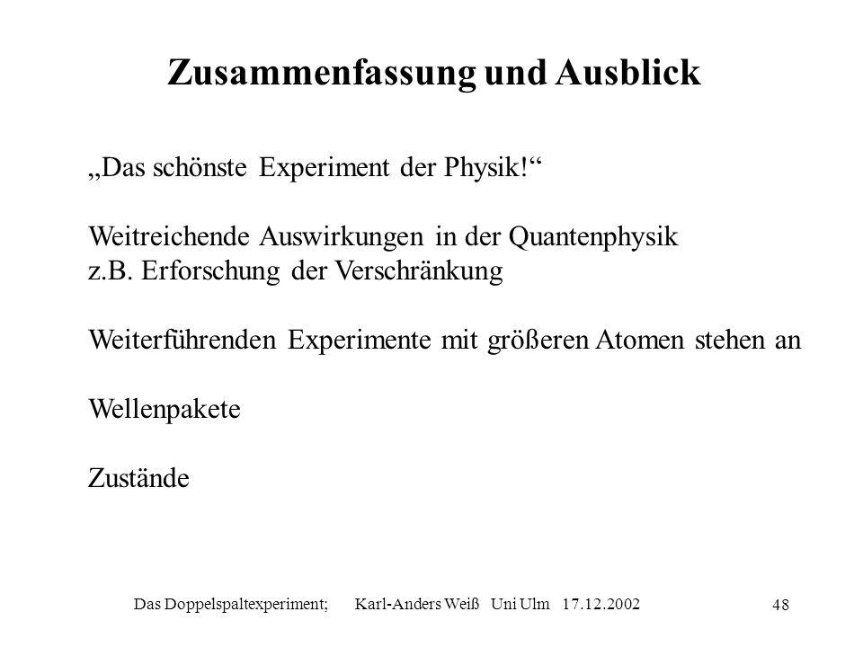 Das Doppelspaltexperiment; Karl-Anders Weiß Uni Ulm 17.12.2002 48 Zusammenfassung und Ausblick Das schönste Experiment der Physik! Weitreichende Auswi