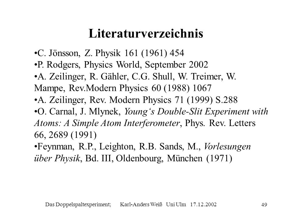 Das Doppelspaltexperiment; Karl-Anders Weiß Uni Ulm 17.12.2002 49 Literaturverzeichnis C. Jönsson, Z. Physik 161 (1961) 454 P. Rodgers, Physics World,