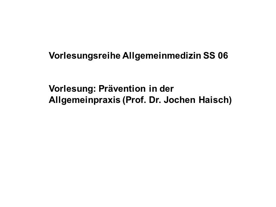 Vorlesungsreihe Allgemeinmedizin SS 06 Vorlesung: Prävention in der Allgemeinpraxis (Prof. Dr. Jochen Haisch)