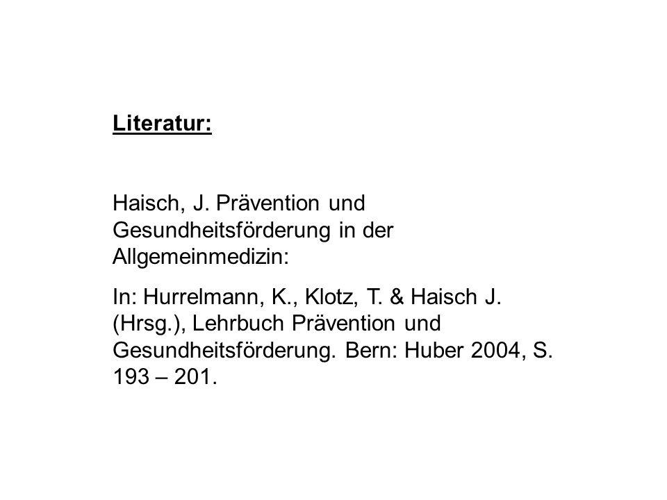 Literatur: Haisch, J. Prävention und Gesundheitsförderung in der Allgemeinmedizin: In: Hurrelmann, K., Klotz, T. & Haisch J. (Hrsg.), Lehrbuch Prävent