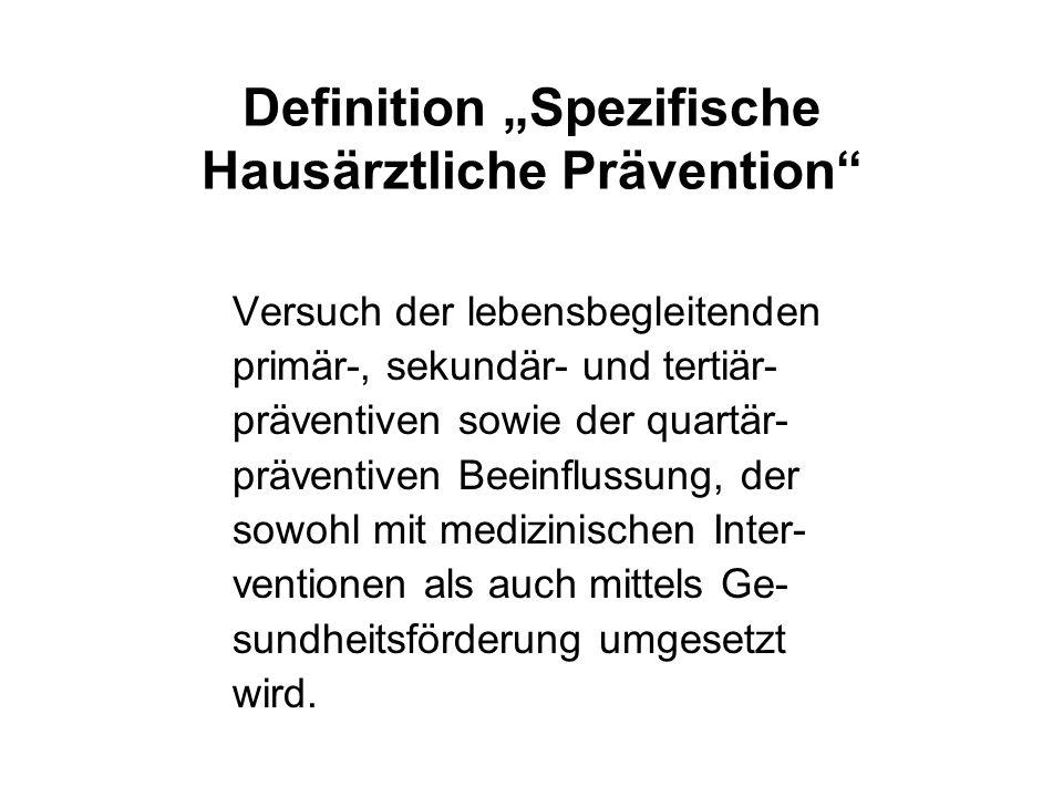 Definition Spezifische Hausärztliche Prävention Versuch der lebensbegleitenden primär-, sekundär- und tertiär- präventiven sowie der quartär- präventi