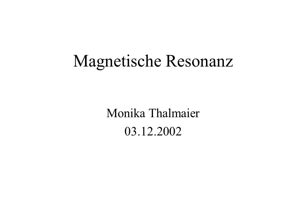 Magnetische Resonanz Monika Thalmaier 03.12.2002