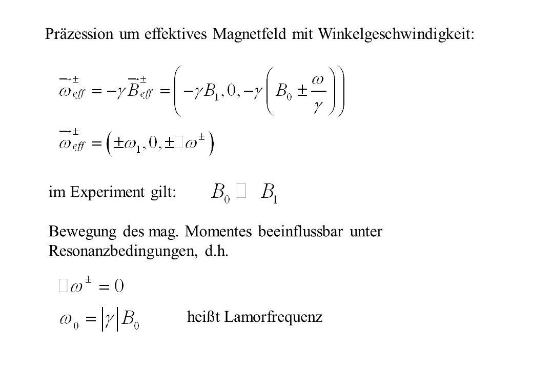 Präzession um effektives Magnetfeld mit Winkelgeschwindigkeit: im Experiment gilt: Bewegung des mag. Momentes beeinflussbar unter Resonanzbedingungen,