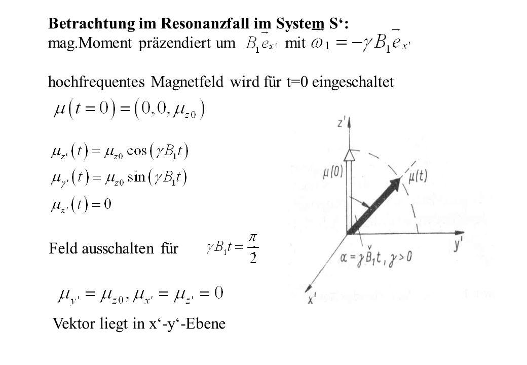 Betrachtung im Resonanzfall im System S: mag.Moment präzendiert um mit hochfrequentes Magnetfeld wird für t=0 eingeschaltet Feld ausschalten für : Vek