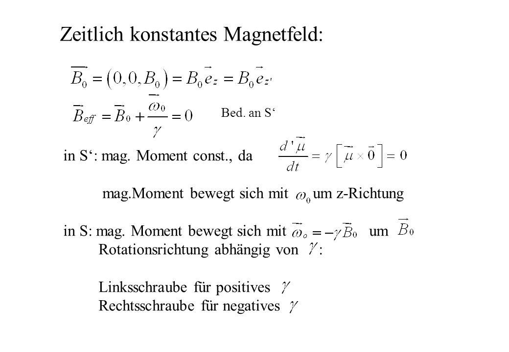 Zeitlich konstantes Magnetfeld: in S: mag. Moment const., da mag.Moment bewegt sich mit um z-Richtung in S: mag. Moment bewegt sich mit um Rotationsri