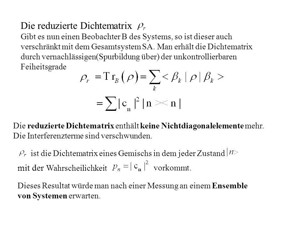 Die reduzierte Dichtematrix Gibt es nun einen Beobachter B des Systems, so ist dieser auch verschränkt mit dem Gesamtsystem SA. Man erhält die Dichtem