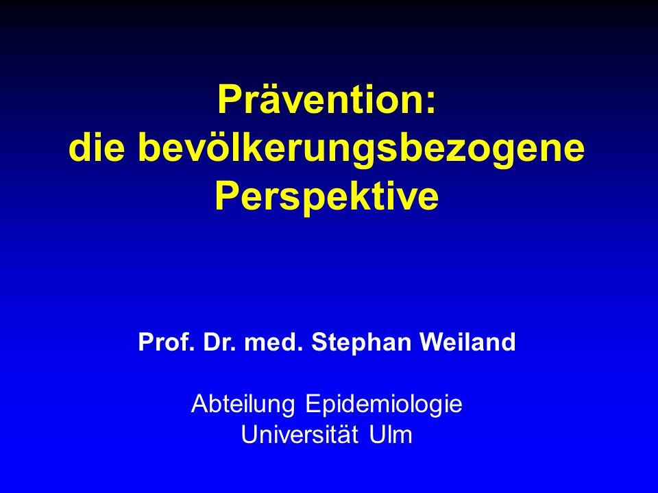 Prävention: die bevölkerungsbezogene Perspektive Prof. Dr. med. Stephan Weiland Abteilung Epidemiologie Universität Ulm