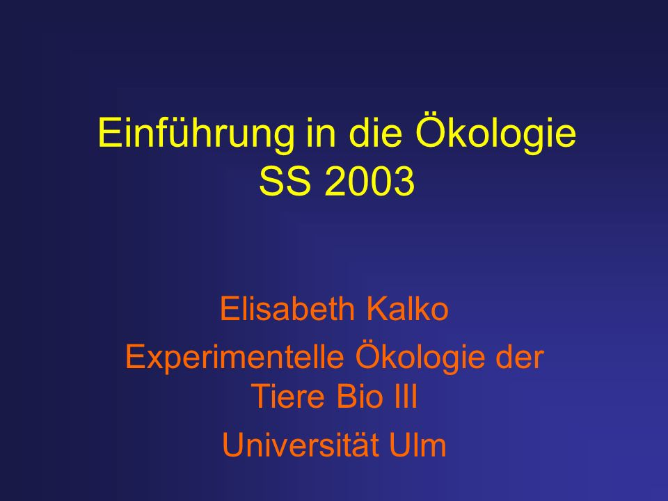Einführung in die Ökologie SS 2003 Elisabeth Kalko Experimentelle Ökologie der Tiere Bio III Universität Ulm