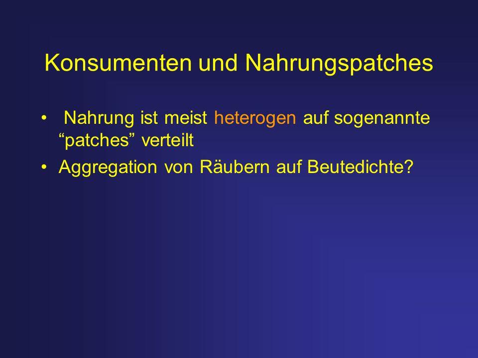 Konsumenten und Nahrungspatches Nahrung ist meist heterogen auf sogenannte patches verteilt Aggregation von Räubern auf Beutedichte?