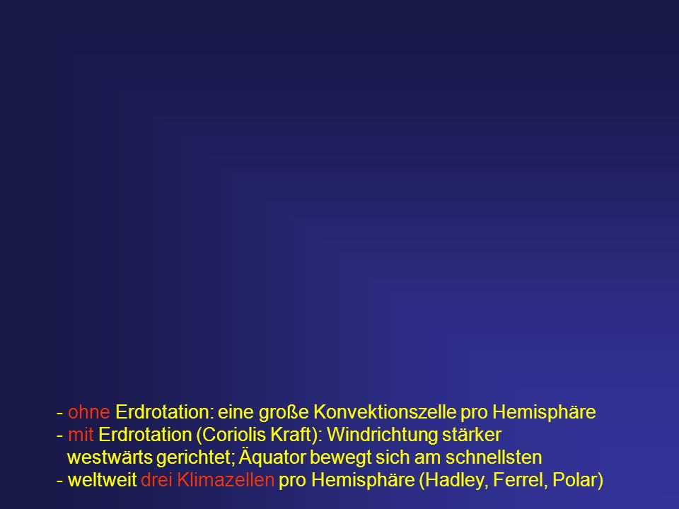 - ohne Erdrotation: eine große Konvektionszelle pro Hemisphäre - mit Erdrotation (Coriolis Kraft): Windrichtung stärker westwärts gerichtet; Äquator b