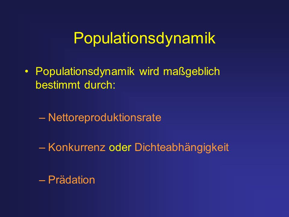 Populationsdynamik Populationsdynamik wird maßgeblich bestimmt durch: –Nettoreproduktionsrate –Konkurrenz oder Dichteabhängigkeit –Prädation