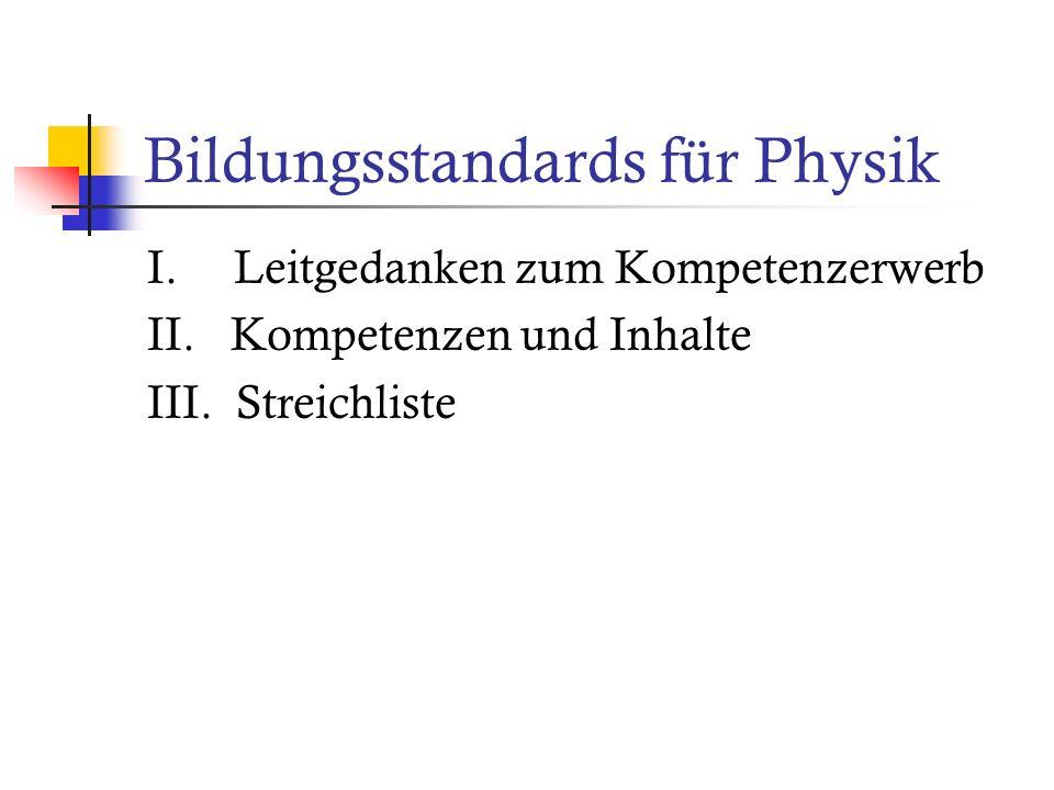 Bildungsstandards für Physik I. Leitgedanken zum Kompetenzerwerb II. Kompetenzen und Inhalte III. Streichliste