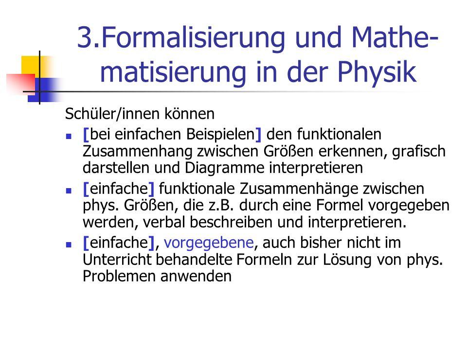 3.Formalisierung und Mathe- matisierung in der Physik Schüler/innen können [bei einfachen Beispielen] den funktionalen Zusammenhang zwischen Größen er