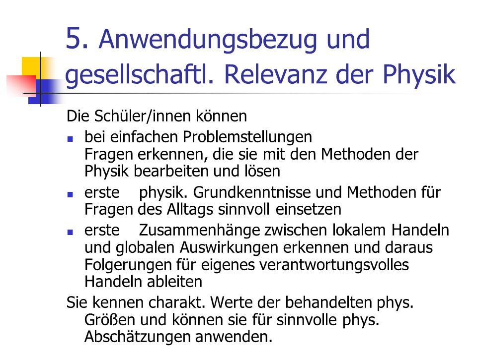 5. Anwendungsbezug und gesellschaftl. Relevanz der Physik Die Schüler/innen können bei einfachen Problemstellungen Fragen erkennen, die sie mit den Me