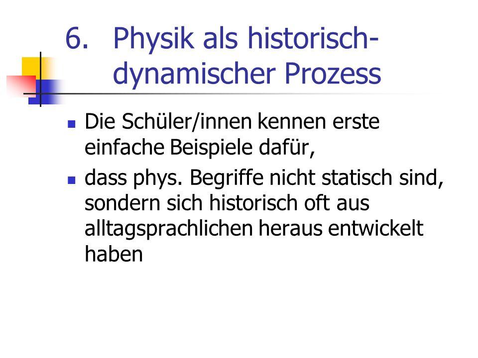 6.Physik als historisch- dynamischer Prozess Die Schüler/innen kennen erste einfache Beispiele dafür, dass phys. Begriffe nicht statisch sind, sondern