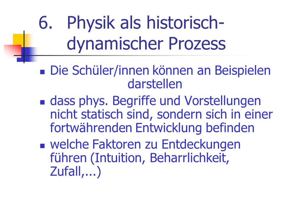 6.Physik als historisch- dynamischer Prozess Die Schüler/innen können an Beispielen darstellen dass phys. Begriffe und Vorstellungen nicht statisch si