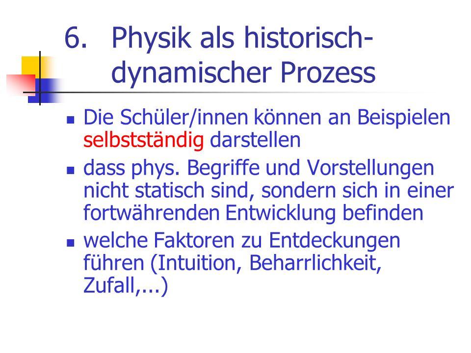 6.Physik als historisch- dynamischer Prozess Die Schüler/innen können an Beispielen selbstständig darstellen dass phys. Begriffe und Vorstellungen nic