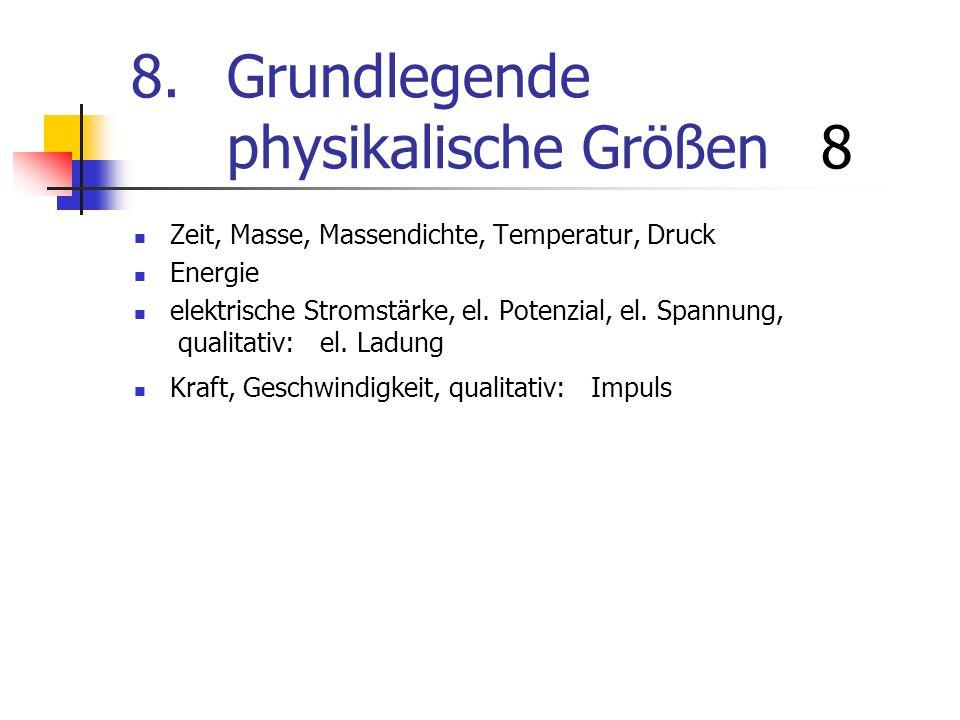 8.Grundlegende physikalische Größen 8 Zeit, Masse, Massendichte, Temperatur, Druck Energie elektrische Stromstärke, el. Potenzial, el. Spannung, quali