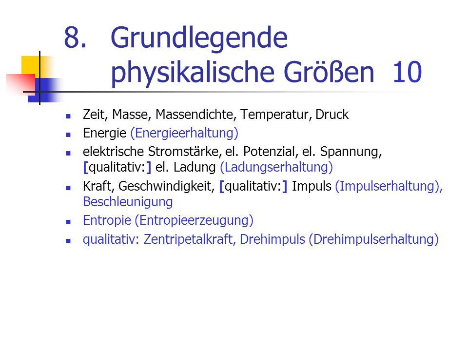 8.Grundlegende physikalische Größen10 Zeit, Masse, Massendichte, Temperatur, Druck Energie (Energieerhaltung) elektrische Stromstärke, el. Potenzial,