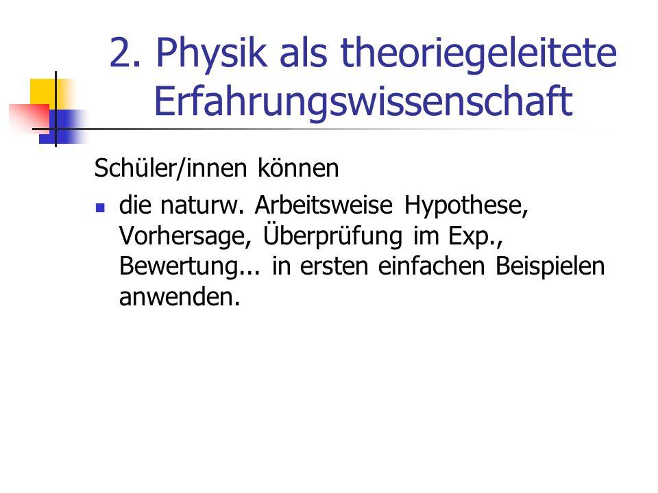2. Physik als theoriegeleitete Erfahrungswissenschaft Schüler/innen können die naturw. Arbeitsweise Hypothese, Vorhersage, Überprüfung im Exp., Bewert