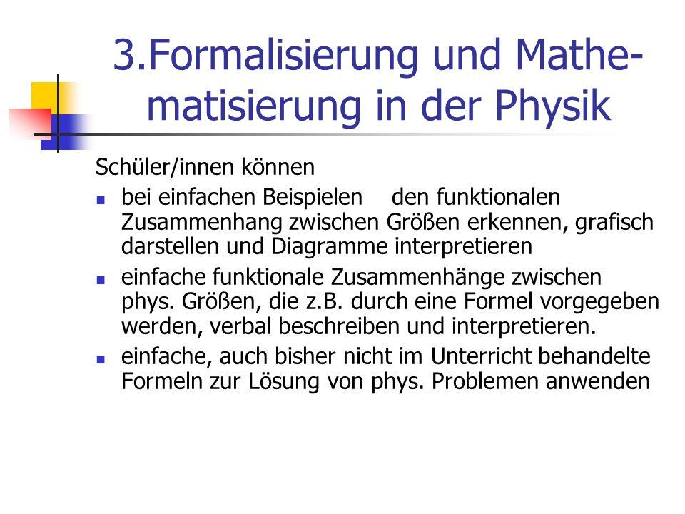 3.Formalisierung und Mathe- matisierung in der Physik Schüler/innen können bei einfachen Beispielen den funktionalen Zusammenhang zwischen Größen erke