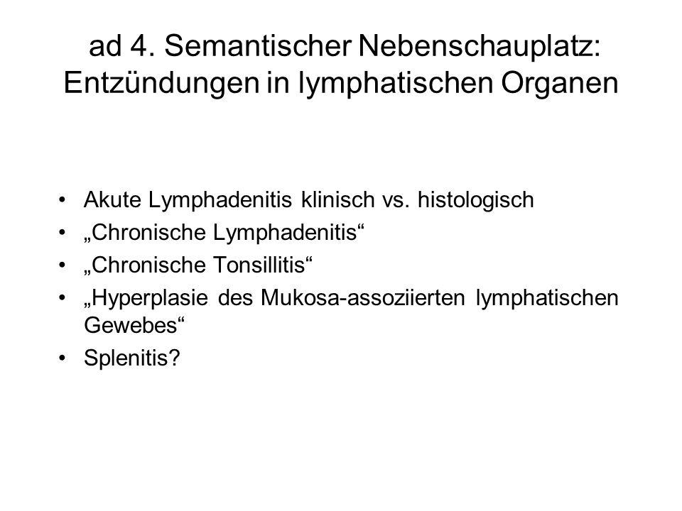 ad 4. Semantischer Nebenschauplatz: Entzündungen in lymphatischen Organen Akute Lymphadenitis klinisch vs. histologisch Chronische Lymphadenitis Chron