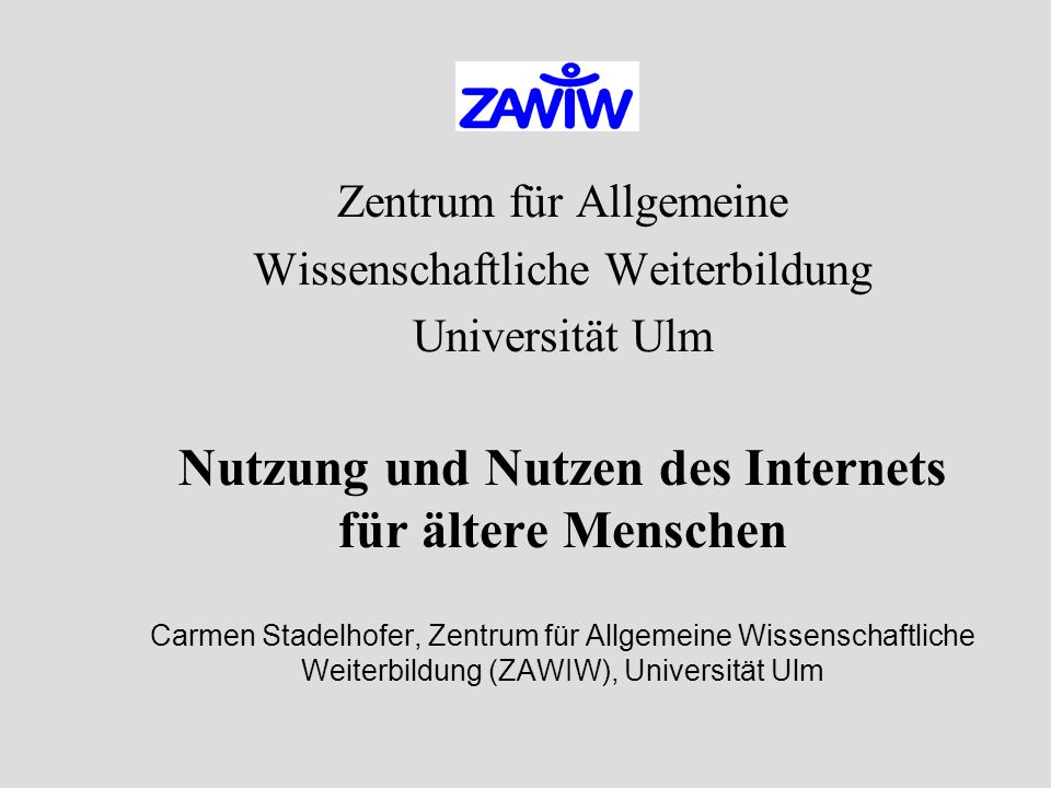 Zentrum für Allgemeine Wissenschaftliche Weiterbildung Universität Ulm Nutzung und Nutzen des Internets für ältere Menschen Carmen Stadelhofer, Zentrum für Allgemeine Wissenschaftliche Weiterbildung (ZAWIW), Universität Ulm
