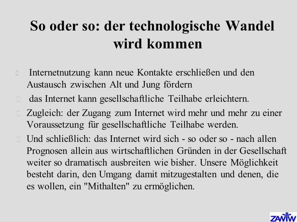 So oder so: der technologische Wandel wird kommen  Internetnutzung kann neue Kontakte erschließen und den Austausch zwischen Alt und Jung fördern  das Internet kann gesellschaftliche Teilhabe erleichtern.