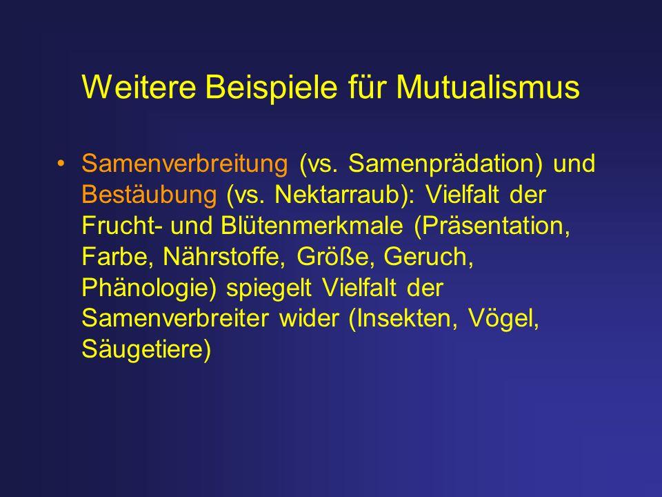 Weitere Beispiele für Mutualismus Samenverbreitung (vs. Samenprädation) und Bestäubung (vs. Nektarraub): Vielfalt der Frucht- und Blütenmerkmale (Präs