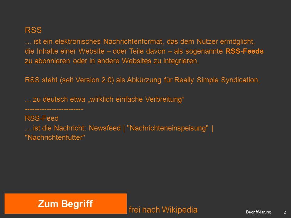 3 Historie 1999: RSS 0.90 (RDF- Basis) / RSS 0.91 (XML-Basis) 2000: Userland Software RSS 0.91 => 0.92 => 0.93 => 0.94 (Rich Site Summary) 2000: unabhängige Entwicklergruppe RSS 1.0 (RDF Site Summary) 2002: Userland Software RSS 2.0 (XML-Basis) nicht abwärtskompatibel, aber dennoch Quasi-Standard Aktuelle Version: RSS 2.0.9 inoffizielle Weiterentwicklung: RSS 3.0 2005: Atom Syndication Format (ASF): Konkurrent / Nachfolger.