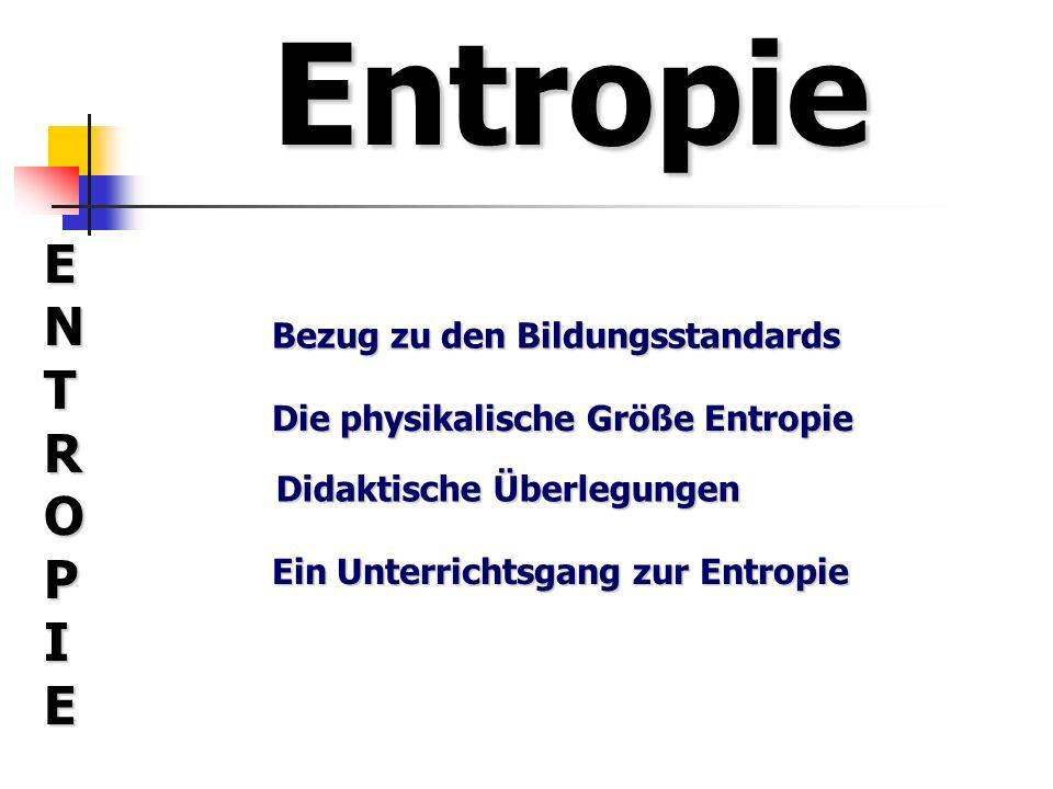 Entropie ENTROPIEENTROPIEENTROPIEENTROPIE Bezug zu den Bildungsstandards Die physikalische Größe Entropie Didaktische Überlegungen Ein Unterrichtsgang