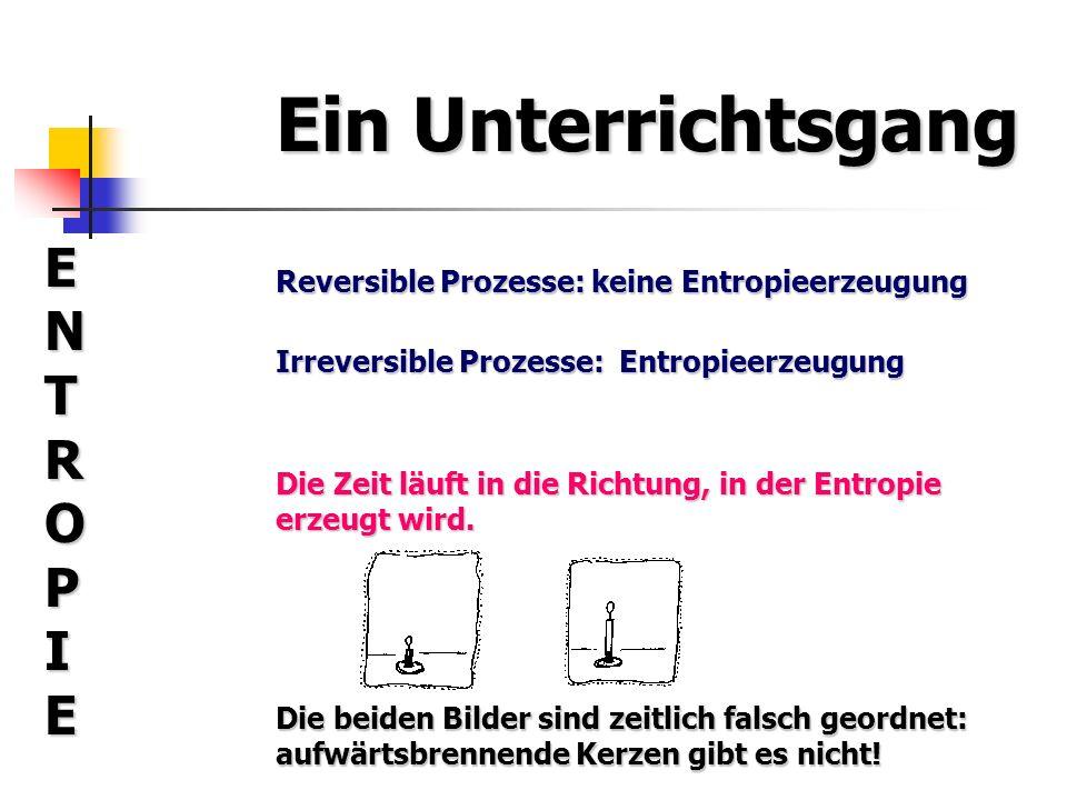 Ein Unterrichtsgang ENTROPIEENTROPIEENTROPIEENTROPIE Reversible Prozesse: keine Entropieerzeugung Irreversible Prozesse: Entropieerzeugung Die Zeit lä