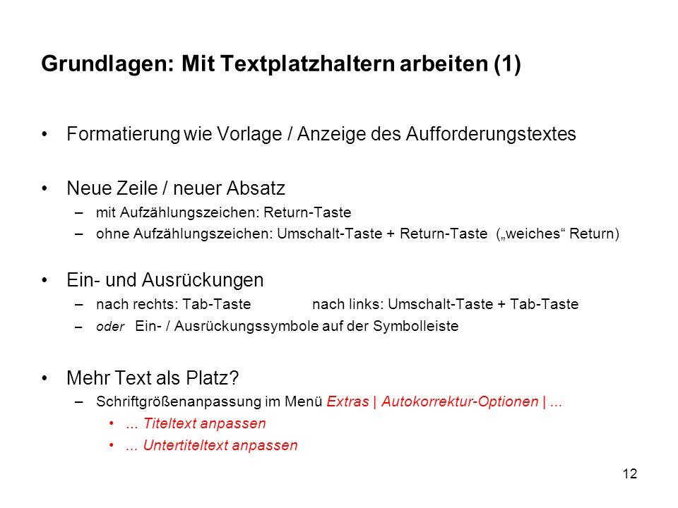 12 Grundlagen: Mit Textplatzhaltern arbeiten (1) Formatierung wie Vorlage / Anzeige des Aufforderungstextes Neue Zeile / neuer Absatz –mit Aufzählungs