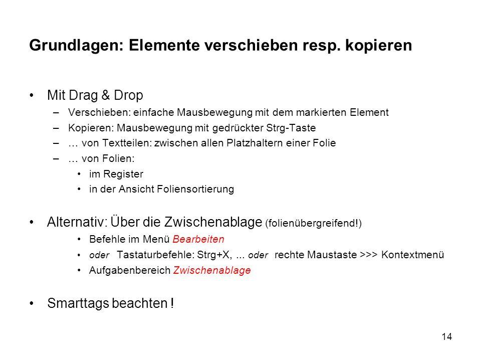 14 Grundlagen: Elemente verschieben resp. kopieren Mit Drag & Drop –Verschieben: einfache Mausbewegung mit dem markierten Element –Kopieren: Mausbeweg