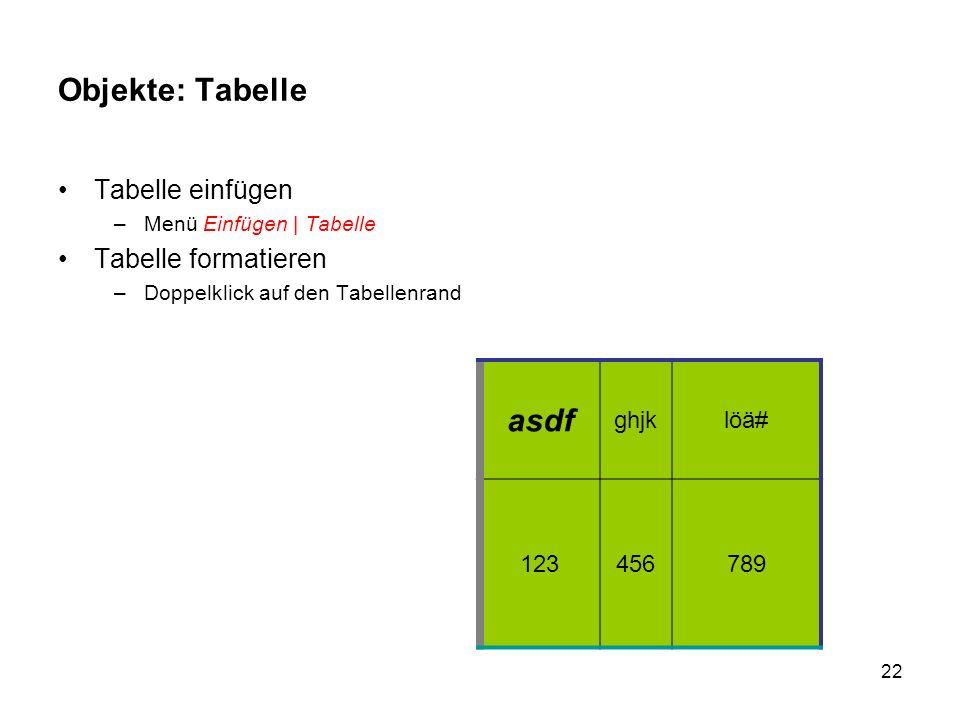 22 Objekte: Tabelle Tabelle einfügen –Menü Einfügen | Tabelle Tabelle formatieren –Doppelklick auf den Tabellenrand asdf ghjklöä# 123456789