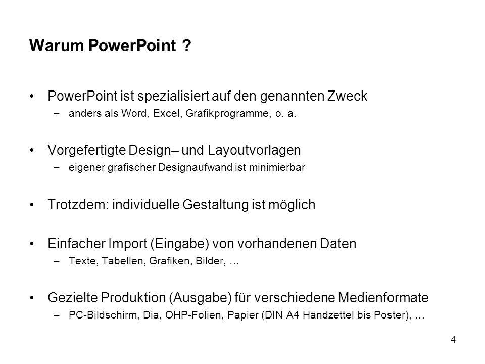 4 Warum PowerPoint ? PowerPoint ist spezialisiert auf den genannten Zweck –anders als Word, Excel, Grafikprogramme, o. a. Vorgefertigte Design– und La