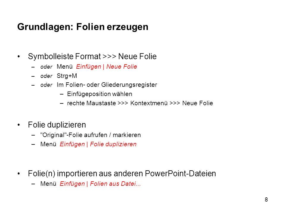 8 Grundlagen: Folien erzeugen Symbolleiste Format >>> Neue Folie –oder Menü Einfügen | Neue Folie –oder Strg+M –oder Im Folien- oder Gliederungsregist