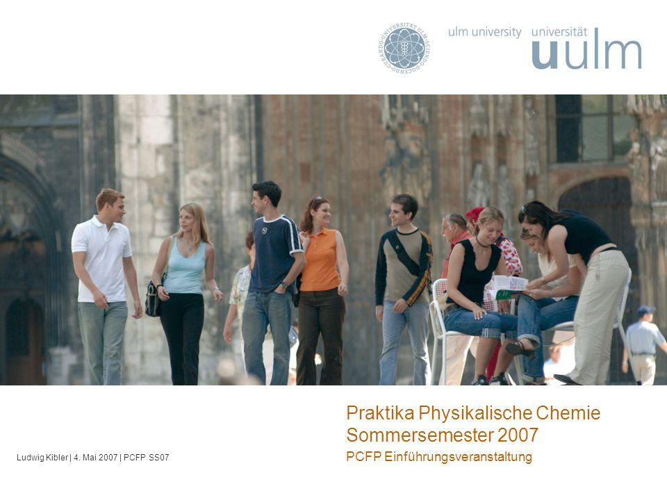 Praktika Physikalische Chemie Sommersemester 2007 PCFP Einführungsveranstaltung Ludwig Kibler | 4. Mai 2007 | PCFP SS07