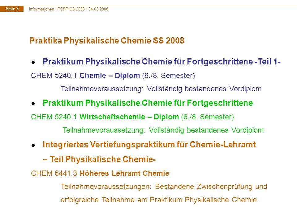 Informationen | PCFP SS 2008 | 04.03.2008 Seite 4 Praktikumsversuche V1 Dipolmoment, Molpolarisation, Molrefraktion V2 Fluoreszenzspektroskopie V3 Laserversuch V4 Dissoziationskonstante, UV/VIS-Spektroskopie V5 Fremdsalzeffekt, Photometrie V6 Optische Rotations-Dispersion, Zirkulardichroismus V8 FTIR-Spektroskopie V9 Hammett, Konduktometrie, physikalische organische Chemie V10 NMR, kernmagnetische Relaxation V11 STM, Rastertunnelmikroskopie V12 Brennstoffzelle, Dynamische Elektrochemie V13 X-ray, Röntgenbeugung V15 BET-Isotherme, Adsorption und Katalyse