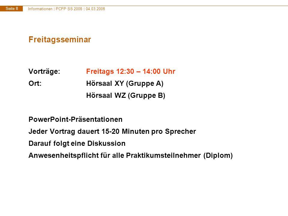 Informationen | PCFP SS 2008 | 04.03.2008 Seite 8 Freitagsseminar Vorträge:Freitags 12:30 – 14:00 Uhr Ort:Hörsaal XY (Gruppe A) Hörsaal WZ (Gruppe B)