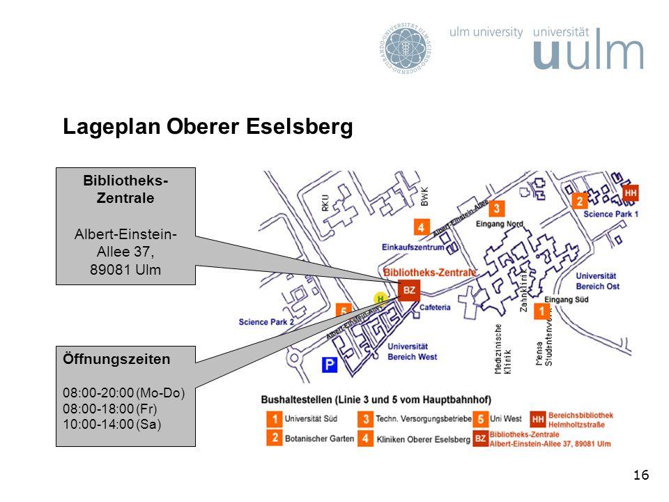 16 Lageplan Oberer Eselsberg Bibliotheks- Zentrale Albert-Einstein- Allee 37, 89081 Ulm Öffnungszeiten 08:00-20:00 (Mo-Do) 08:00-18:00 (Fr) 10:00-14:00 (Sa)