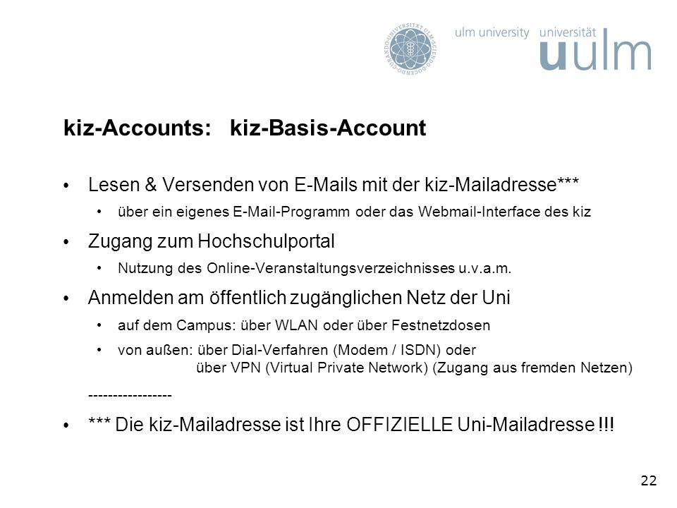 22 kiz-Accounts: kiz-Basis-Account Lesen & Versenden von E-Mails mit der kiz-Mailadresse*** über ein eigenes E-Mail-Programm oder das Webmail-Interface des kiz Zugang zum Hochschulportal Nutzung des Online-Veranstaltungsverzeichnisses u.v.a.m.