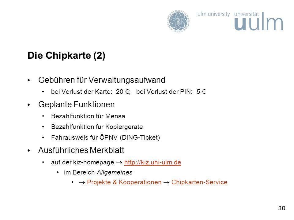 30 Die Chipkarte (2) Gebühren für Verwaltungsaufwand bei Verlust der Karte: 20 ; bei Verlust der PIN: 5 Geplante Funktionen Bezahlfunktion für Mensa Bezahlfunktion für Kopiergeräte Fahrausweis für ÖPNV (DING-Ticket) Ausführliches Merkblatt auf der kiz-homepage http://kiz.uni-ulm.dehttp://kiz.uni-ulm.de im Bereich Allgemeines Projekte & Kooperationen Chipkarten-Service