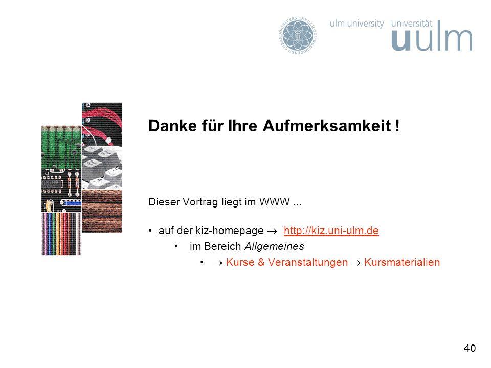 40 Danke für Ihre Aufmerksamkeit ! Dieser Vortrag liegt im WWW... auf der kiz-homepage http://kiz.uni-ulm.dehttp://kiz.uni-ulm.de im Bereich Allgemein