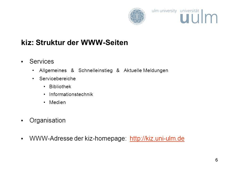 6 kiz: Struktur der WWW-Seiten Services Allgemeines & Schnelleinstieg & Aktuelle Meldungen Servicebereiche Bibliothek Informationstechnik Medien Organisation WWW-Adresse der kiz-homepage: http://kiz.uni-ulm.dehttp://kiz.uni-ulm.de