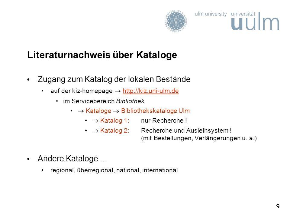 9 Literaturnachweis über Kataloge Zugang zum Katalog der lokalen Bestände auf der kiz-homepage http://kiz.uni-ulm.dehttp://kiz.uni-ulm.de im Servicebereich Bibliothek Kataloge Bibliothekskataloge Ulm Katalog 1: nur Recherche .