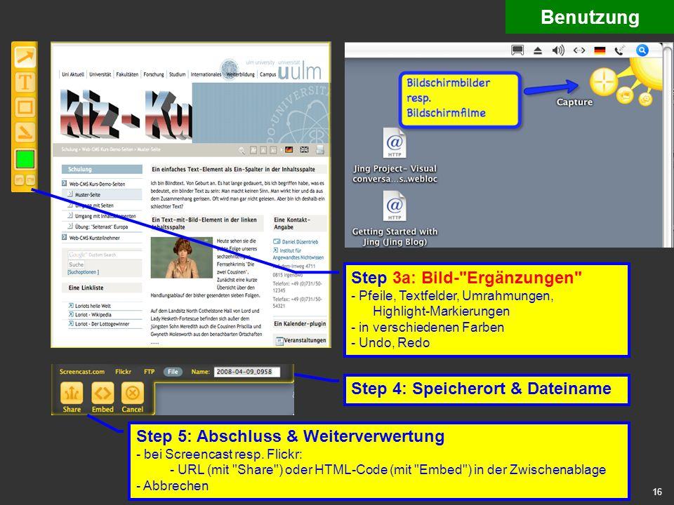 16 benutzung 4 capture image 2 Benutzung Step 3a: Bild- Ergänzungen - Pfeile, Textfelder, Umrahmungen, Highlight-Markierungen - in verschiedenen Farben - Undo, Redo Step 4: Speicherort & Dateiname Step 5: Abschluss & Weiterverwertung - bei Screencast resp.