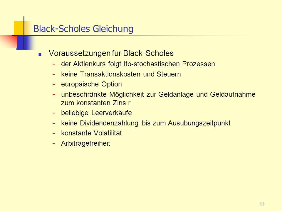 11 Black-Scholes Gleichung Voraussetzungen für Black-Scholes - der Aktienkurs folgt Ito-stochastischen Prozessen - keine Transaktionskosten und Steuer