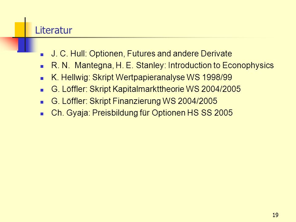 19 J. C. Hull: Optionen, Futures and andere Derivate R. N. Mantegna, H. E. Stanley: Introduction to Econophysics K. Hellwig: Skript Wertpapieranalyse